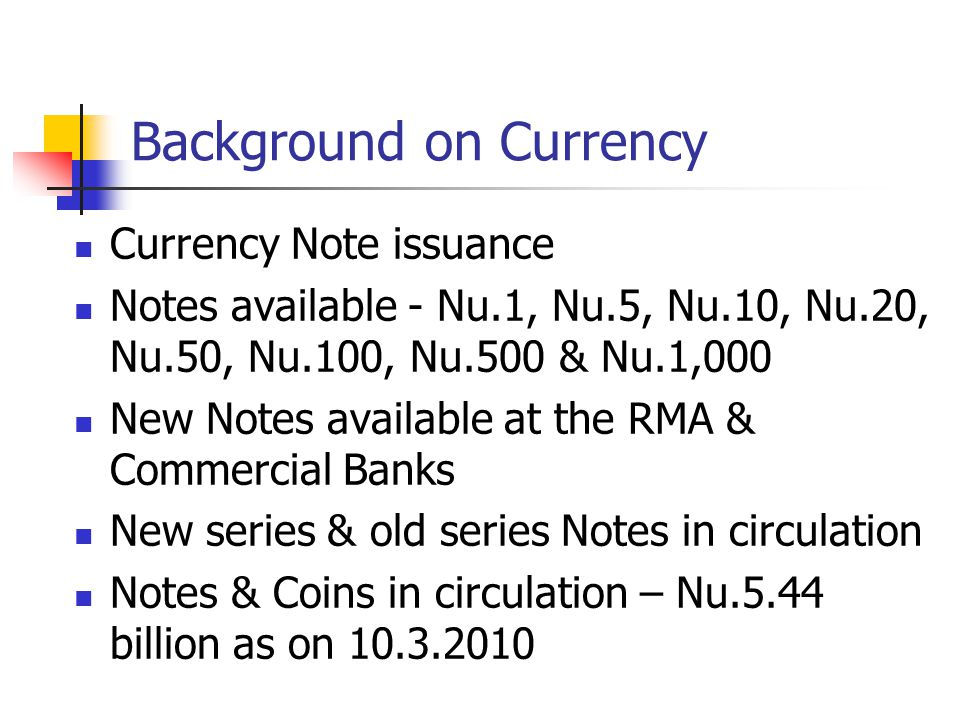 Background on Currency Currency Note issuance Notes available - Nu.1, Nu.5, Nu.10, Nu.20, Nu.50, Nu.100, Nu.500 & Nu.1,000 New Notes available at the RMA & Commercial Banks New series & old series Notes in circulation Notes & Coins in circulation – Nu.5.44 billion as on 10.3.2010