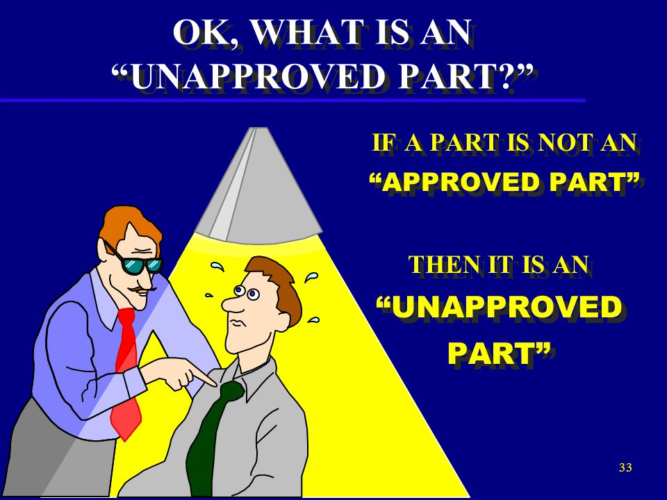 """32 ITS POSSIBLE TO COMPLY WITH FAR 43.13 (b) USING A PART THAT TECHNICALLY DOES NOT MEET THE DEFINITION OF """"APPROVED PARTS"""", HOWEVER, IT IS THE POSITI"""