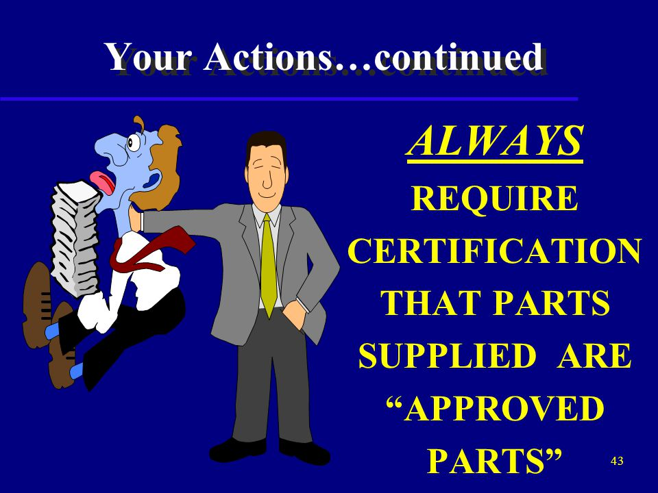 42 Your Actions…continued CONDUCT INTERNAL AUDITS AND SURVEIL FOR UNAPPROVED PARTS DURING ALL FACILITY AND STOCK ROOM INSPECTIONS.