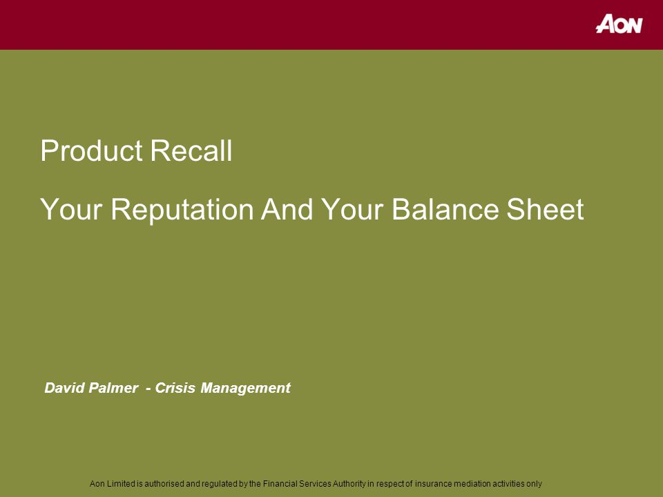 Aon Limited is authorised and regulated by the Financial Services Authority in respect of insurance mediation activities only Product Recall Your Reputation And Your Balance Sheet David Palmer - Crisis Management