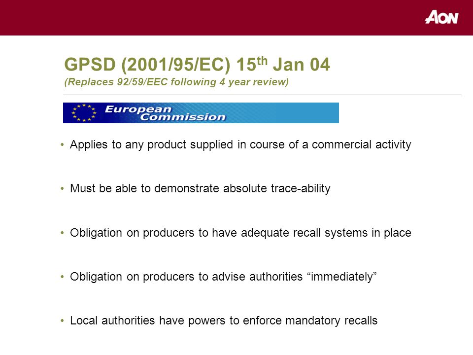 GPSD (2001/95/EC) 15 th Jan 04 (Replaces 92/59/EEC following 4 year review) Applies to any product supplied in course of a commercial activity Must be able to demonstrate absolute trace-ability Obligation on producers to have adequate recall systems in place Obligation on producers to advise authorities immediately Local authorities have powers to enforce mandatory recalls