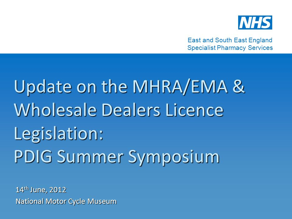Update on the MHRA/EMA & Wholesale Dealers Licence Legislation: PDIG Summer Symposium 14 th June, 2012 National Motor Cycle Museum East and South East