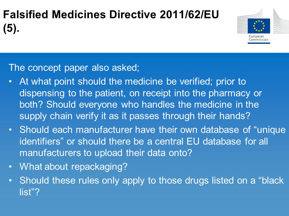Falsified Medicines Directive 2011/62/EU (5). The concept paper also asked; At what point should the medicine be verified; prior to dispensing to the