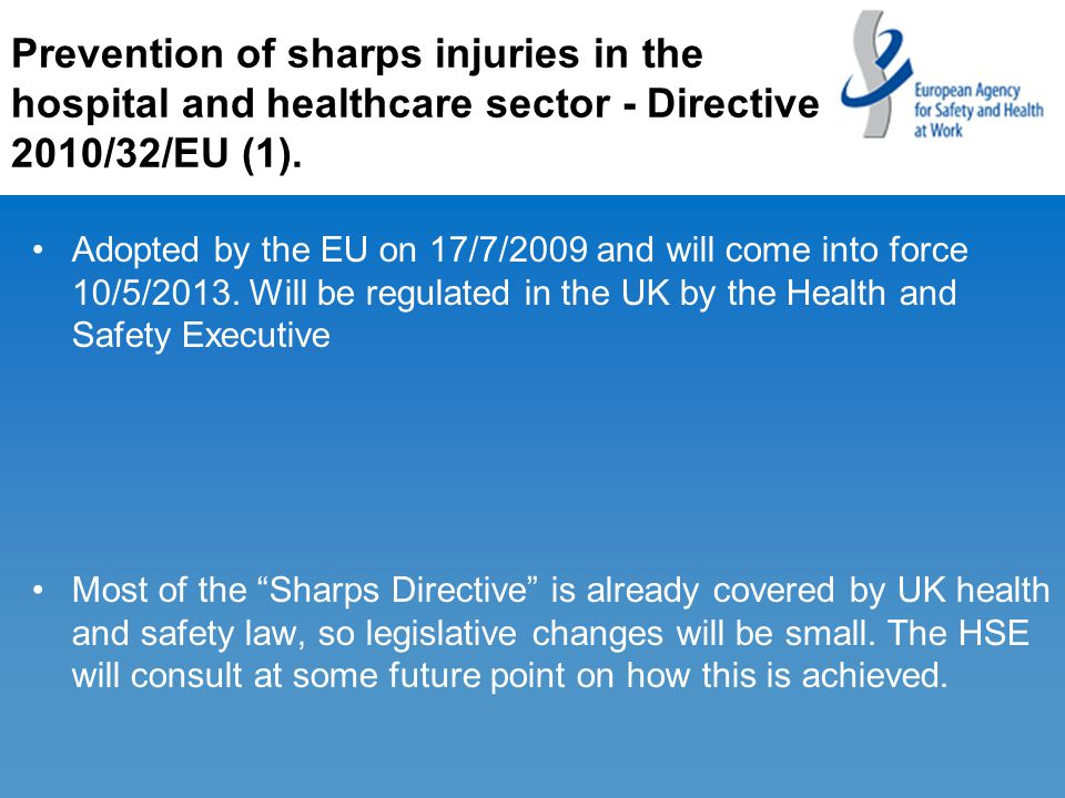 Prevention of sharps injuries in the hospital and healthcare sector - Directive 2010/32/EU (1). Adopted by the EU on 17/7/2009 and will come into forc