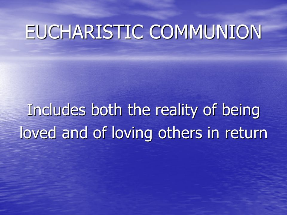 EUCHARISTIC COMMUNION EUCHARISTIC COMMUNION Includes both the reality of being loved and of loving others in return