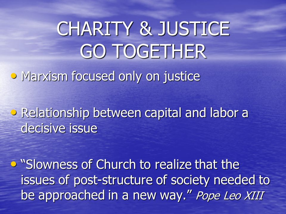 CHARITY & JUSTICE GO TOGETHER Marxism focused only on justice Marxism focused only on justice Relationship between capital and labor a decisive issue Relationship between capital and labor a decisive issue Slowness of Church to realize that the issues of post-structure of society needed to be approached in a new way. Pope Leo XIII Slowness of Church to realize that the issues of post-structure of society needed to be approached in a new way. Pope Leo XIII