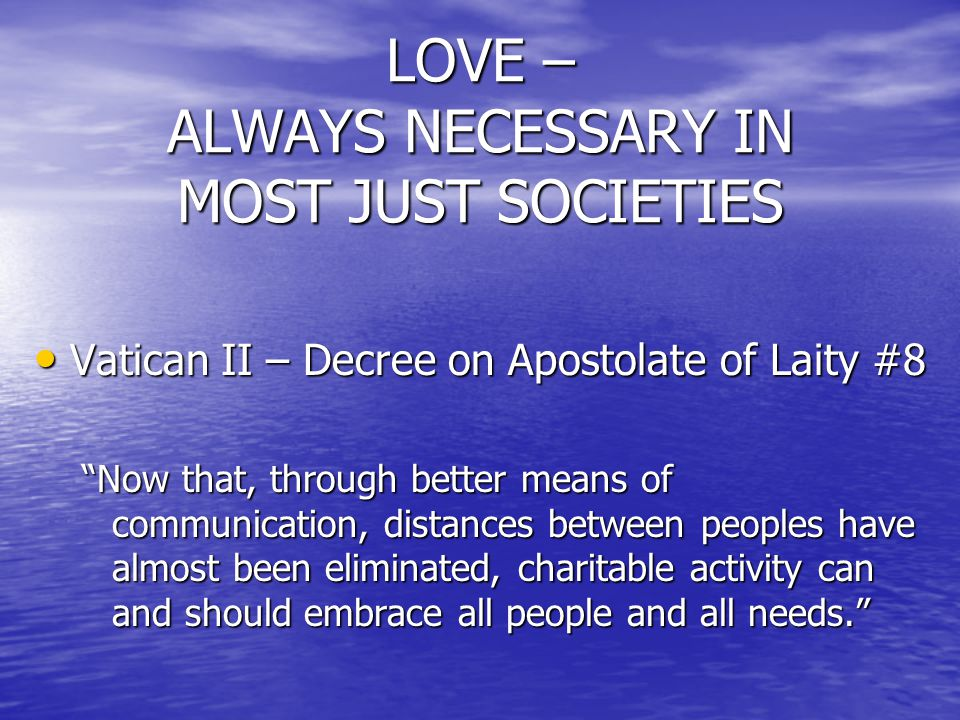LOVE – ALWAYS NECESSARY IN MOST JUST SOCIETIES Vatican II – Decree on Apostolate of Laity #8 Vatican II – Decree on Apostolate of Laity #8 Now that, through better means of communication, distances between peoples have almost been eliminated, charitable activity can and should embrace all people and all needs.