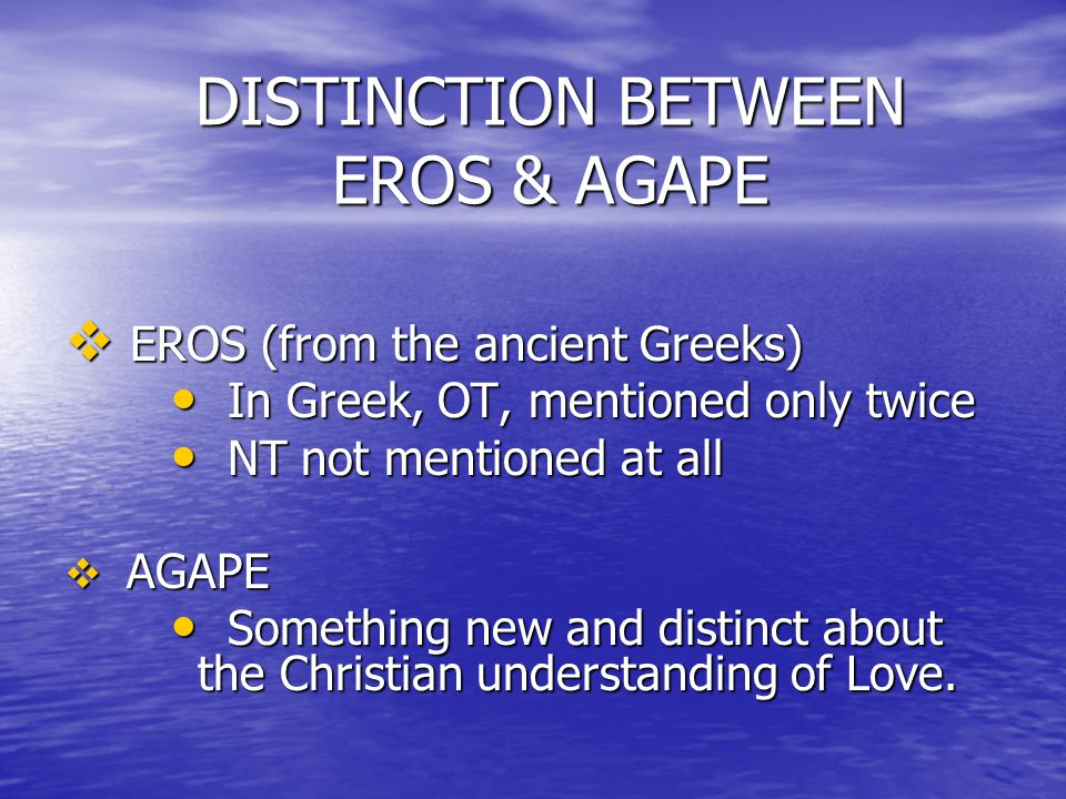 DISTINCTION BETWEEN EROS & AGAPE  EROS (from the ancient Greeks) In Greek, OT, mentioned only twice In Greek, OT, mentioned only twice NT not mentioned at all NT not mentioned at all  AGAPE Something new and distinct about the Christian understanding of Love.