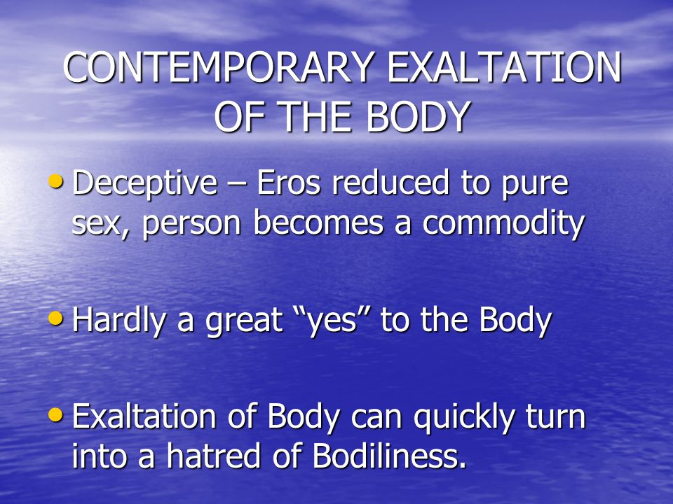 CONTEMPORARY EXALTATION OF THE BODY Deceptive – Eros reduced to pure sex, person becomes a commodity Deceptive – Eros reduced to pure sex, person becomes a commodity Hardly a great yes to the Body Hardly a great yes to the Body Exaltation of Body can quickly turn into a hatred of Bodiliness.