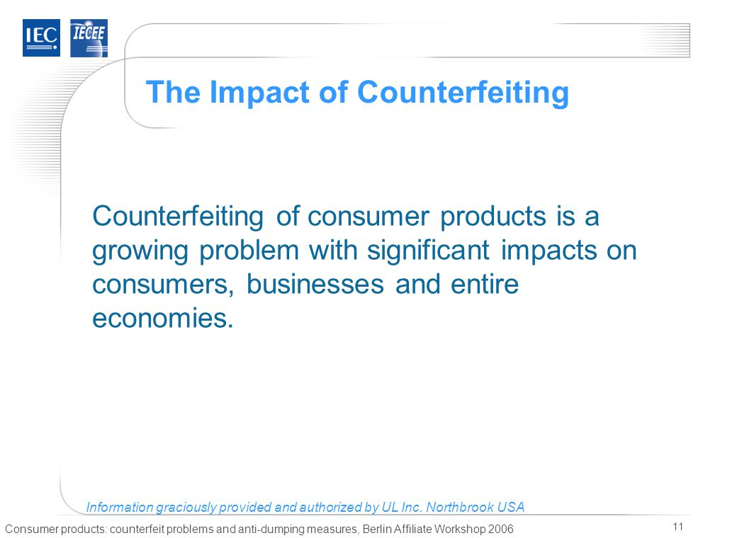 Consumer products: counterfeit problems and anti-dumping measures, Berlin Affiliate Workshop 2006 11 The Impact of Counterfeiting Counterfeiting of consumer products is a growing problem with significant impacts on consumers, businesses and entire economies.
