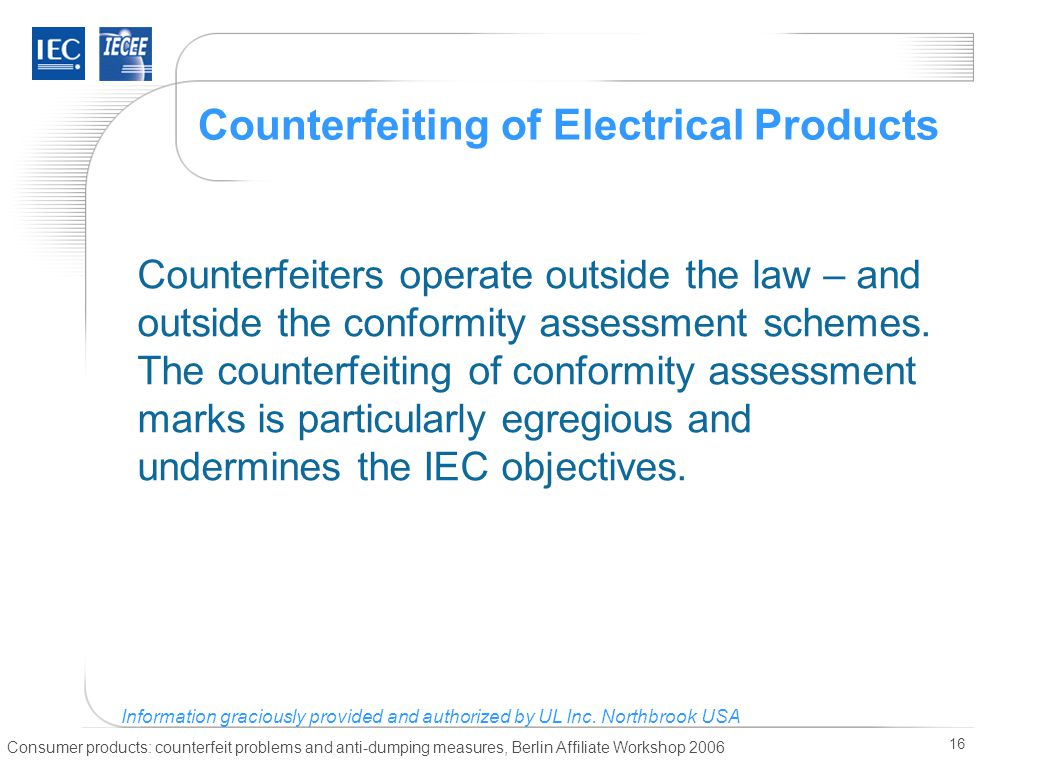 Consumer products: counterfeit problems and anti-dumping measures, Berlin Affiliate Workshop 2006 16 Counterfeiting of Electrical Products Counterfeiters operate outside the law – and outside the conformity assessment schemes.