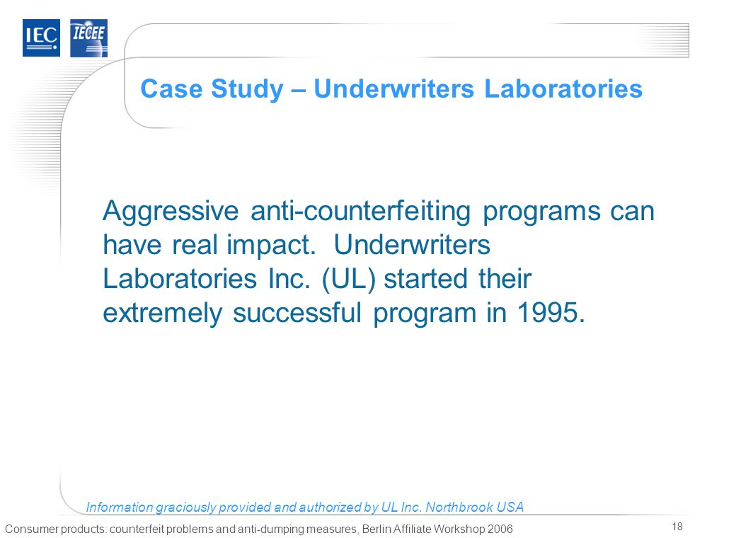 Consumer products: counterfeit problems and anti-dumping measures, Berlin Affiliate Workshop 2006 18 Case Study – Underwriters Laboratories Aggressive anti-counterfeiting programs can have real impact.