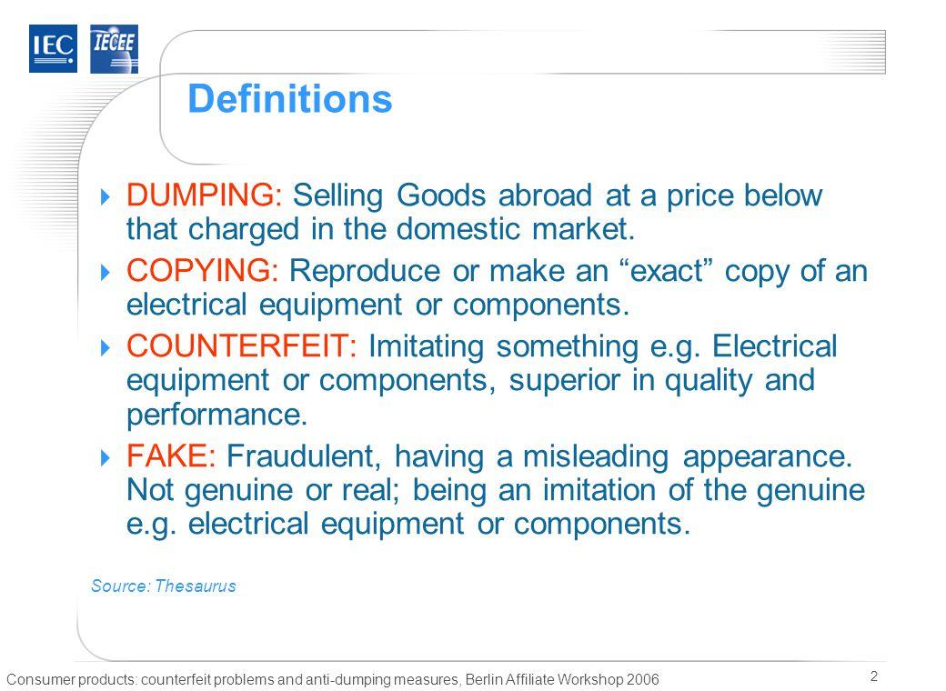 Consumer products: counterfeit problems and anti-dumping measures, Berlin Affiliate Workshop 2006 2 Definitions  DUMPING: Selling Goods abroad at a price below that charged in the domestic market.