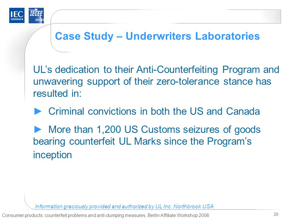 Consumer products: counterfeit problems and anti-dumping measures, Berlin Affiliate Workshop 2006 20 Case Study – Underwriters Laboratories UL's dedication to their Anti-Counterfeiting Program and unwavering support of their zero-tolerance stance has resulted in: ► Criminal convictions in both the US and Canada ► More than 1,200 US Customs seizures of goods bearing counterfeit UL Marks since the Program's inception Information graciously provided and authorized by UL Inc.
