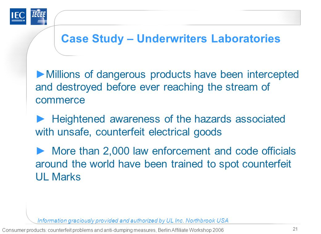 Consumer products: counterfeit problems and anti-dumping measures, Berlin Affiliate Workshop 2006 21 Case Study – Underwriters Laboratories ►Millions of dangerous products have been intercepted and destroyed before ever reaching the stream of commerce ► Heightened awareness of the hazards associated with unsafe, counterfeit electrical goods ► More than 2,000 law enforcement and code officials around the world have been trained to spot counterfeit UL Marks Information graciously provided and authorized by UL Inc.
