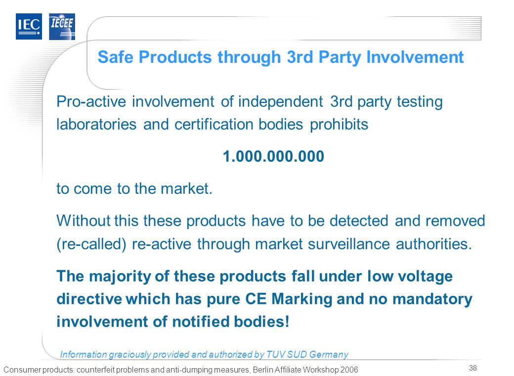 Consumer products: counterfeit problems and anti-dumping measures, Berlin Affiliate Workshop 2006 38 Safe Products through 3rd Party Involvement Pro-active involvement of independent 3rd party testing laboratories and certification bodies prohibits 1.000.000.000 to come to the market.