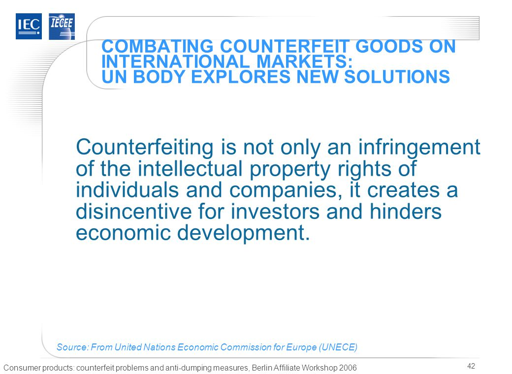Consumer products: counterfeit problems and anti-dumping measures, Berlin Affiliate Workshop 2006 42 COMBATING COUNTERFEIT GOODS ON INTERNATIONAL MARKETS: UN BODY EXPLORES NEW SOLUTIONS Counterfeiting is not only an infringement of the intellectual property rights of individuals and companies, it creates a disincentive for investors and hinders economic development.