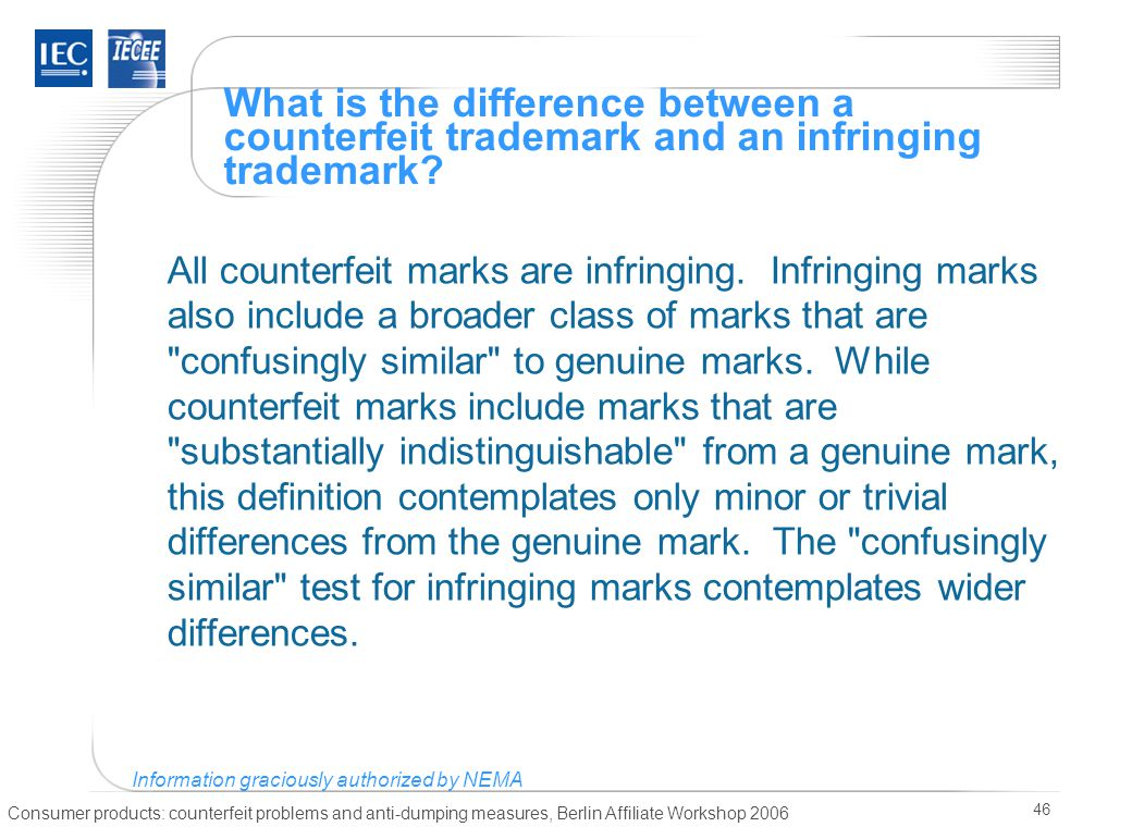 Consumer products: counterfeit problems and anti-dumping measures, Berlin Affiliate Workshop 2006 46 What is the difference between a counterfeit trademark and an infringing trademark.