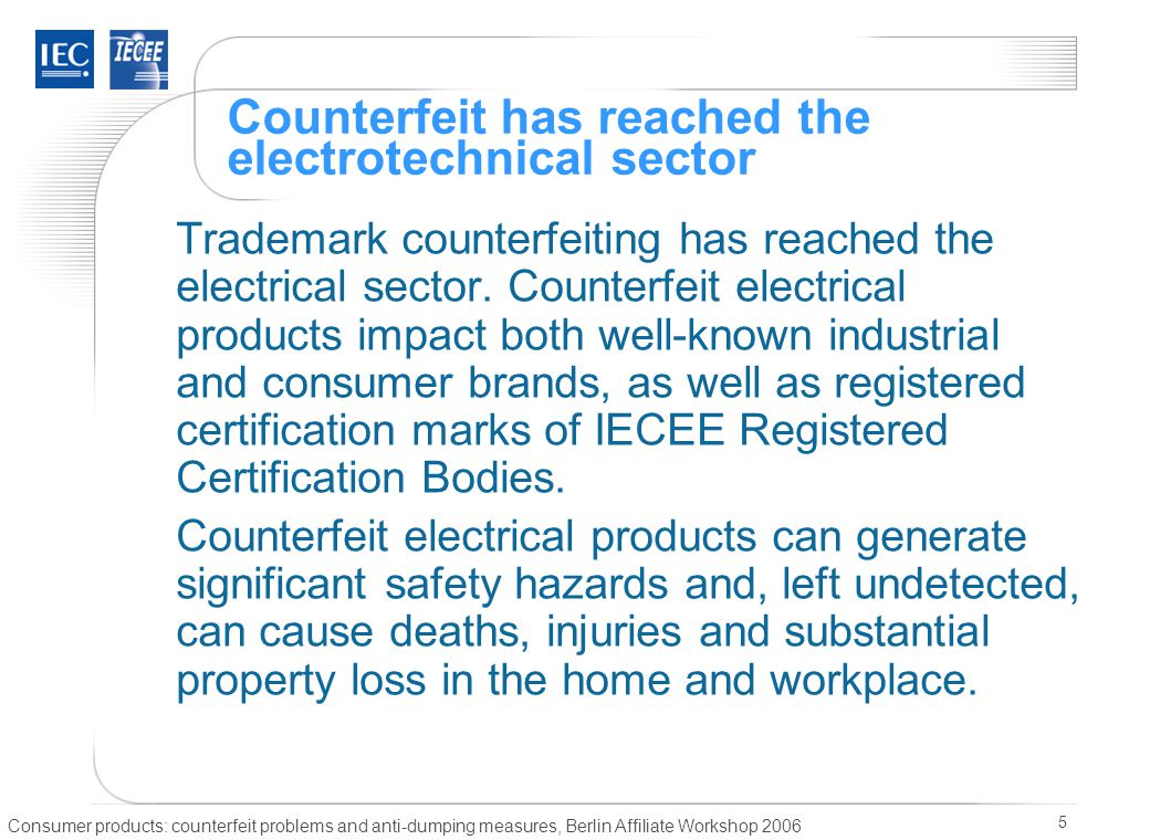 Consumer products: counterfeit problems and anti-dumping measures, Berlin Affiliate Workshop 2006 5 Counterfeit has reached the electrotechnical sector Trademark counterfeiting has reached the electrical sector.