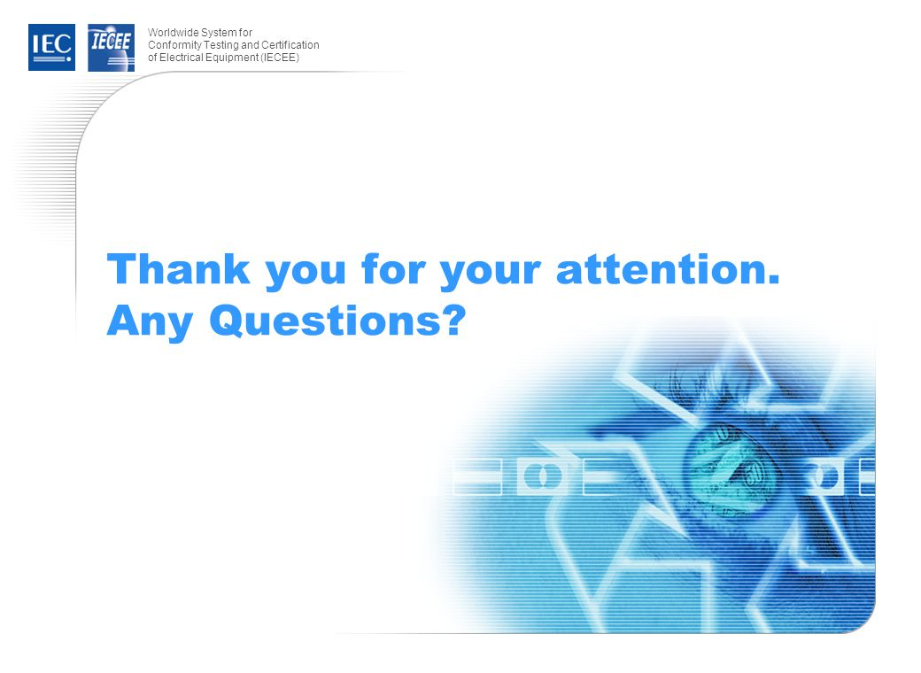 Worldwide System for Conformity Testing and Certification of Electrical Equipment (IECEE) Thank you for your attention. Any Questions?