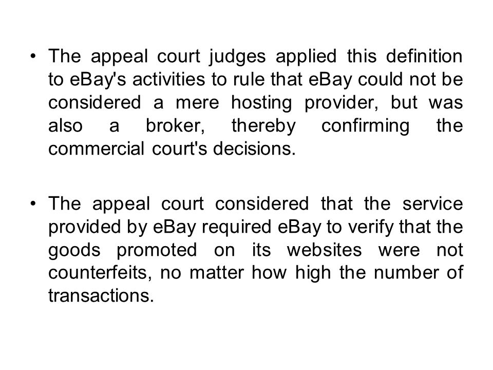 The appeal court judges applied this definition to eBay s activities to rule that eBay could not be considered a mere hosting provider, but was also a broker, thereby confirming the commercial court s decisions.