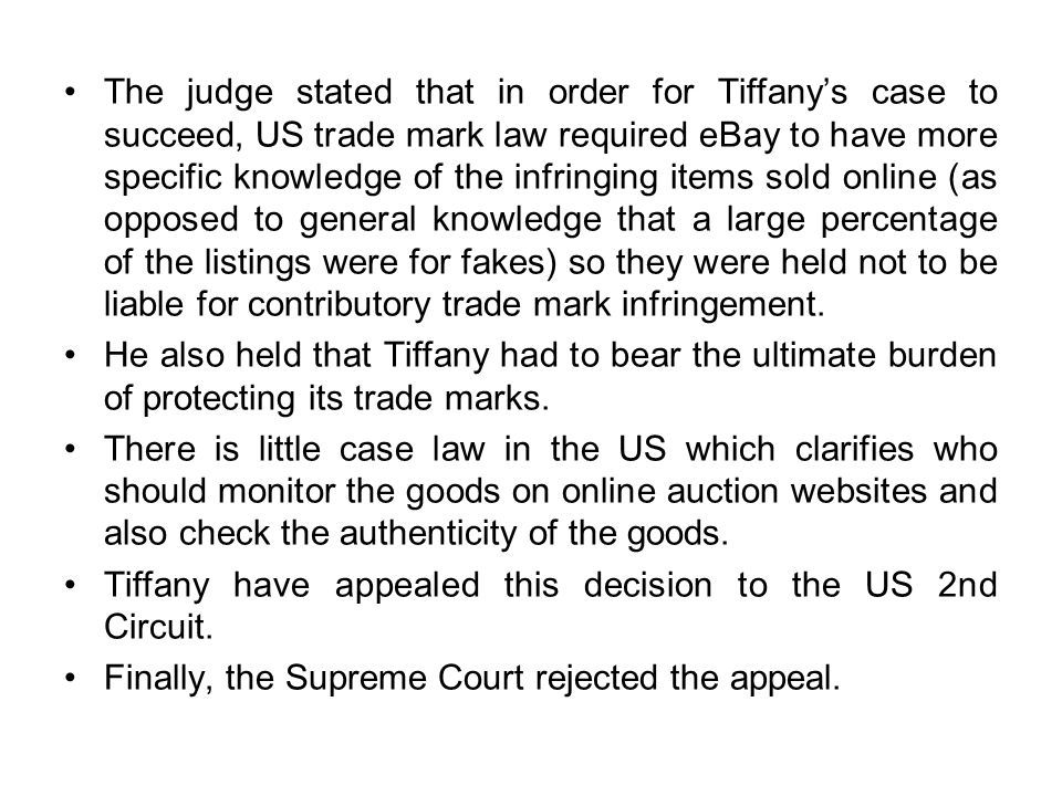 The judge stated that in order for Tiffany's case to succeed, US trade mark law required eBay to have more specific knowledge of the infringing items sold online (as opposed to general knowledge that a large percentage of the listings were for fakes) so they were held not to be liable for contributory trade mark infringement.
