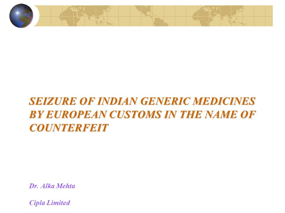 SEIZURE OF INDIAN GENERIC MEDICINES BY EUROPEAN CUSTOMS IN THE NAME OF COUNTERFEIT SEIZURE OF INDIAN GENERIC MEDICINES BY EUROPEAN CUSTOMS IN THE NAME OF COUNTERFEIT Dr.