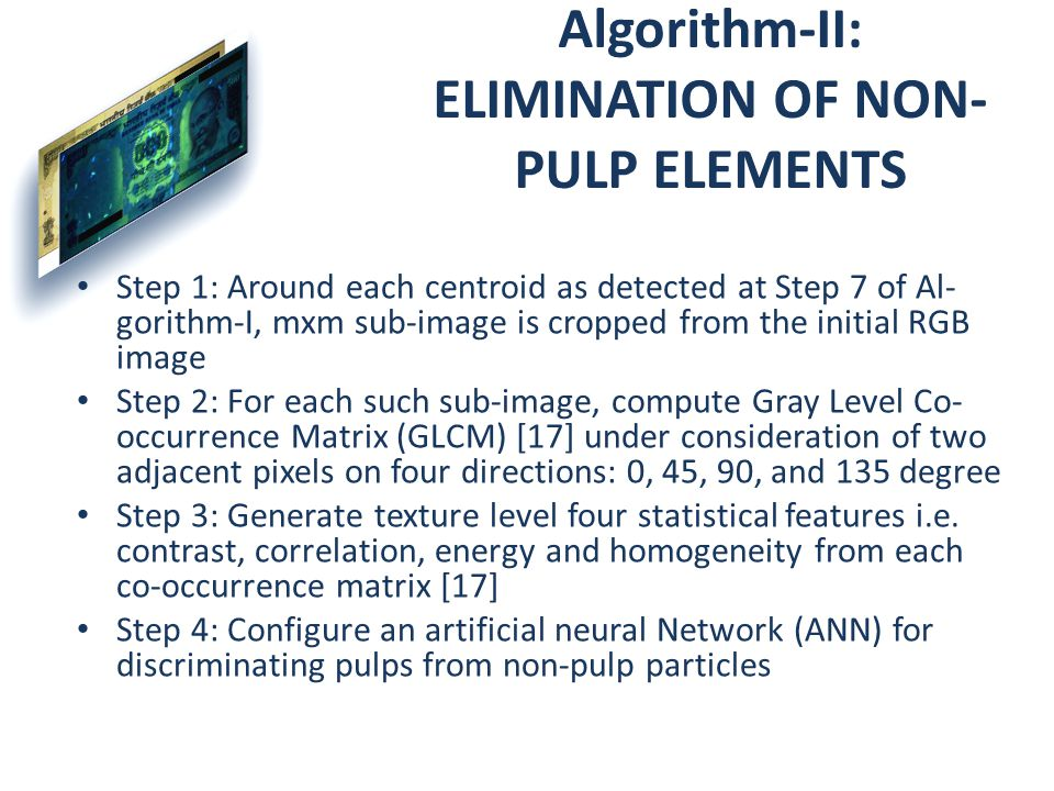 Algorithm-II: ELIMINATION OF NON- PULP ELEMENTS Step 1: Around each centroid as detected at Step 7 of Al- gorithm-I, mxm sub-image is cropped from the initial RGB image Step 2: For each such sub-image, compute Gray Level Co- occurrence Matrix (GLCM) [17] under consideration of two adjacent pixels on four directions: 0, 45, 90, and 135 degree Step 3: Generate texture level four statistical features i.e.