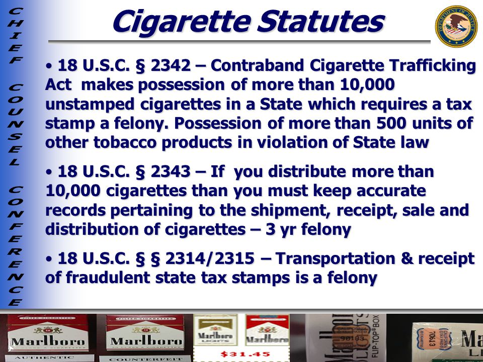 Cigarette Statutes 18 U.S.C. § 2342 – Contraband Cigarette Trafficking Act makes possession of more than 10,000 unstamped cigarettes in a State which