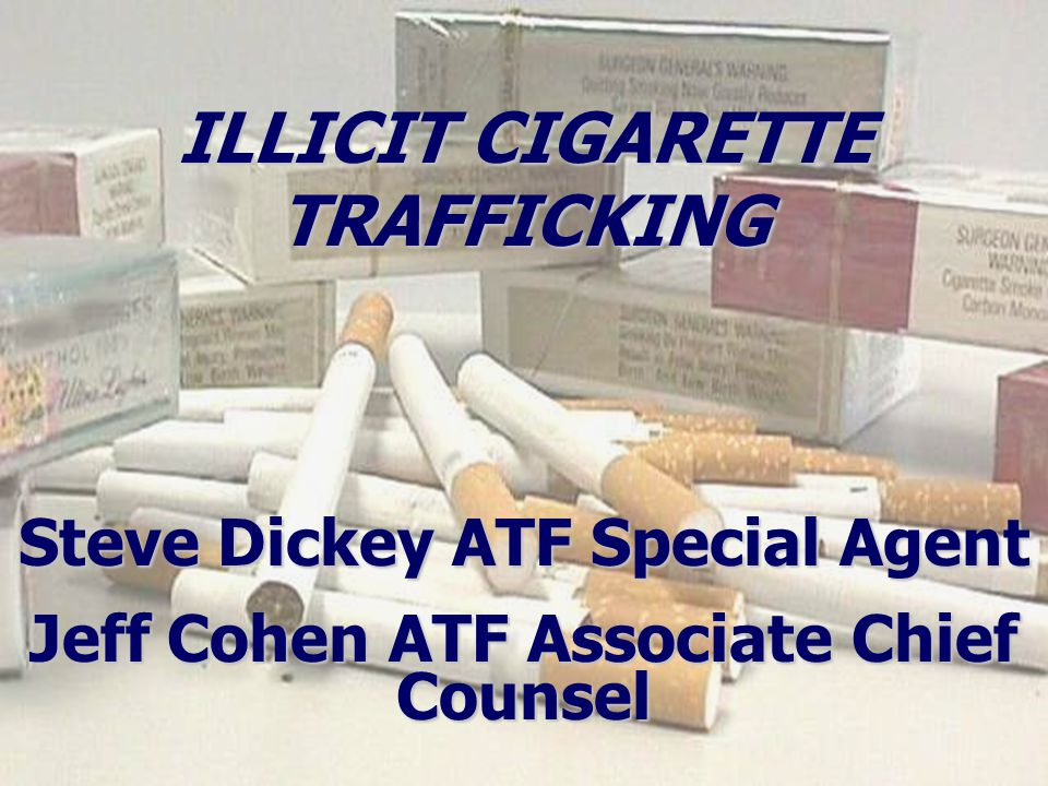 Steve Dickey ATF Special Agent Jeff Cohen ATF Associate Chief Counsel ILLICIT CIGARETTE TRAFFICKING