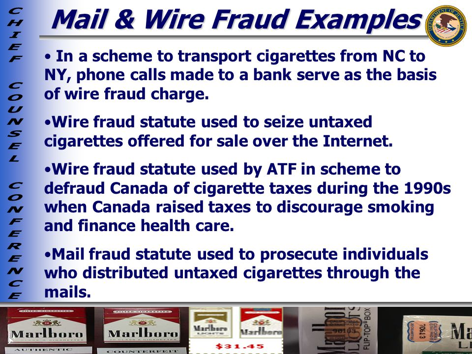 Mail & Wire Fraud Examples In a scheme to transport cigarettes from NC to NY, phone calls made to a bank serve as the basis of wire fraud charge.