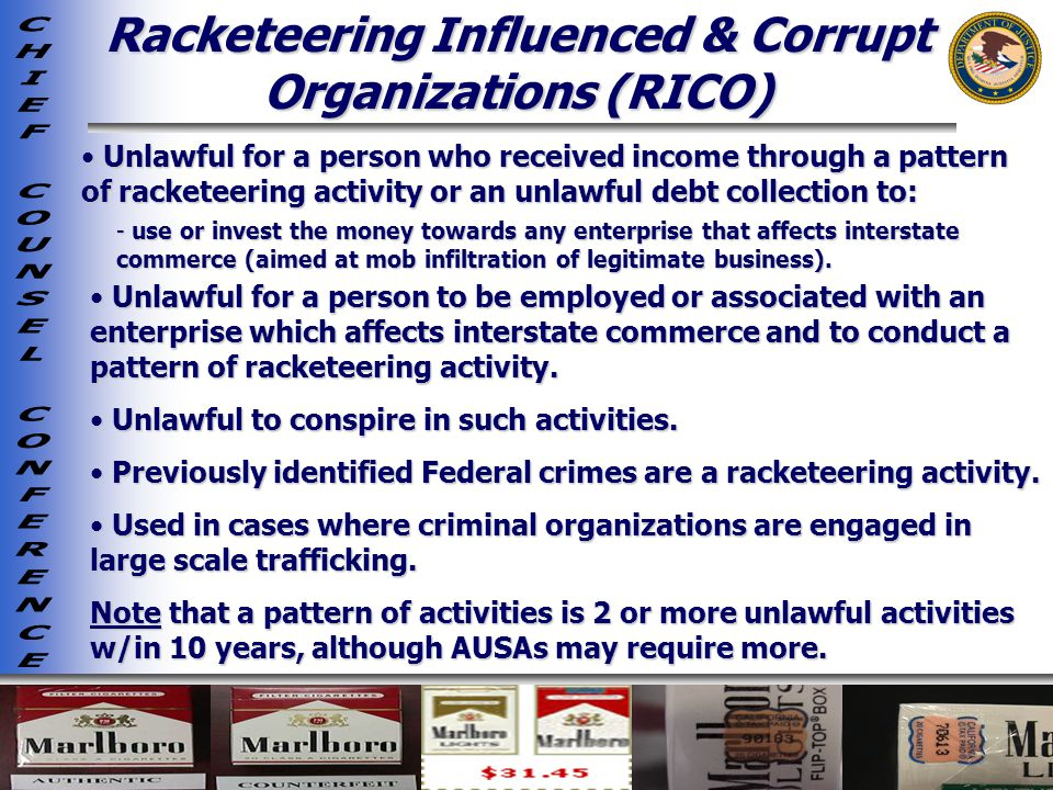 Racketeering Influenced & Corrupt Organizations (RICO) Unlawful for a person who received income through a pattern of racketeering activity or an unlawful debt collection to: Unlawful for a person who received income through a pattern of racketeering activity or an unlawful debt collection to: - use or invest the money towards any enterprise that affects interstate commerce (aimed at mob infiltration of legitimate business).