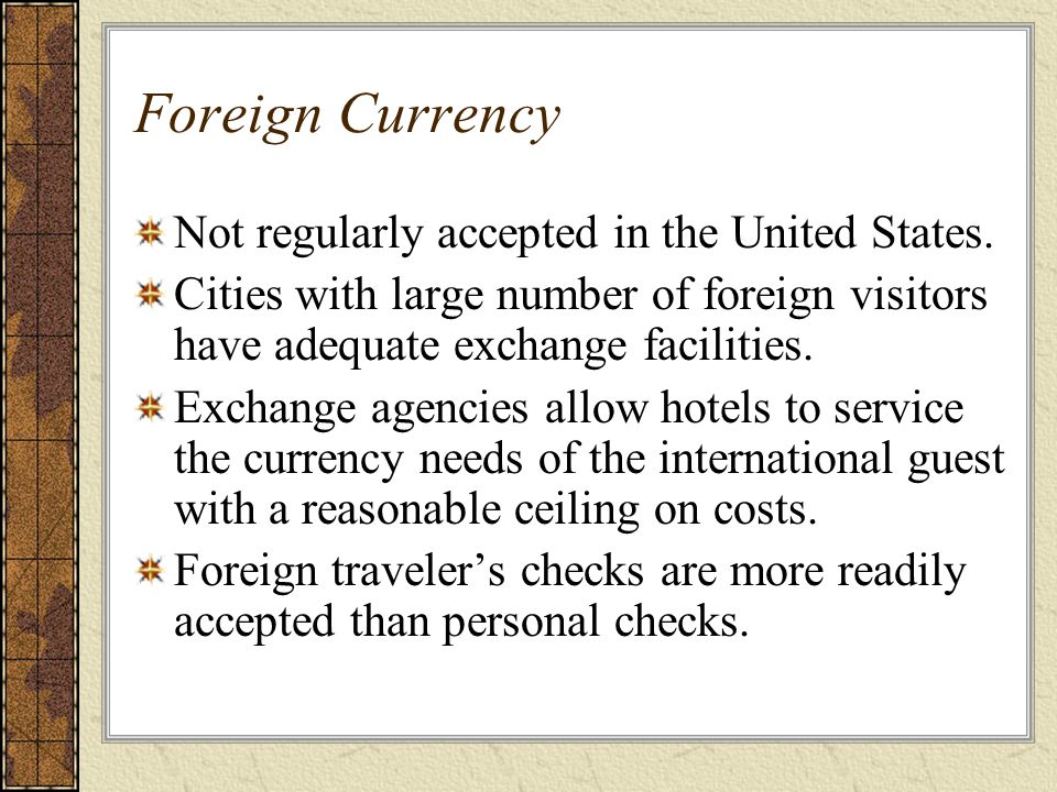 Foreign Currency Not regularly accepted in the United States. Cities with large number of foreign visitors have adequate exchange facilities. Exchange