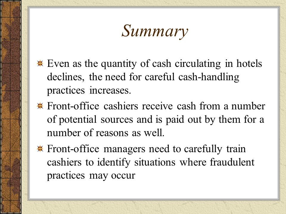 Summary Even as the quantity of cash circulating in hotels declines, the need for careful cash-handling practices increases. Front-office cashiers rec