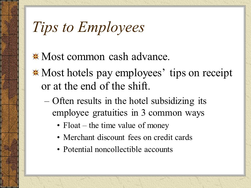 Tips to Employees Most common cash advance. Most hotels pay employees' tips on receipt or at the end of the shift. –Often results in the hotel subsidi
