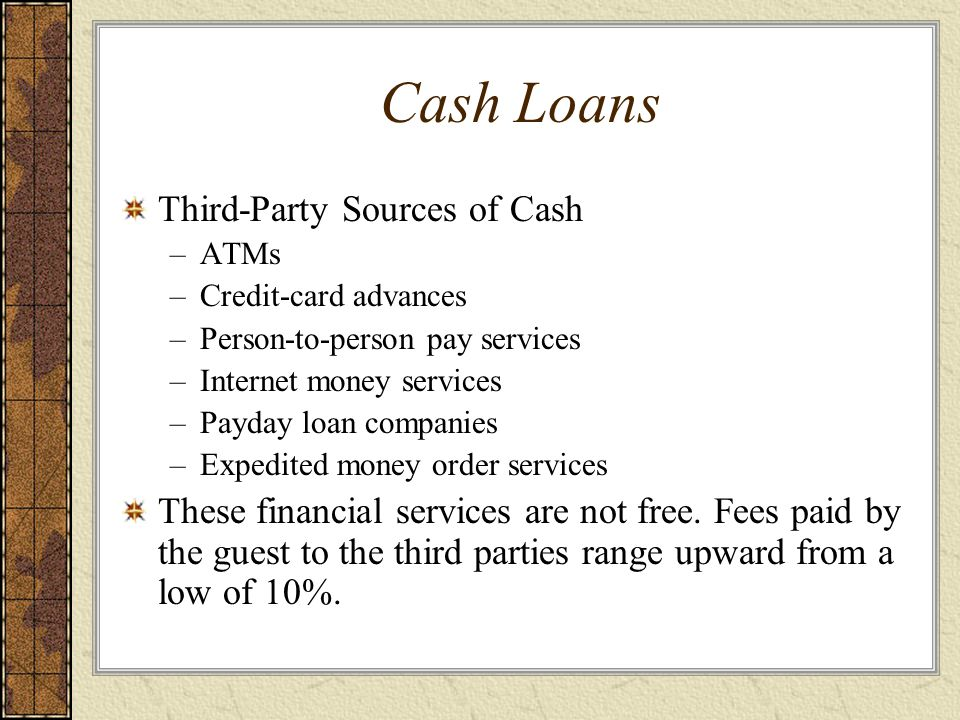 Cash Loans Third-Party Sources of Cash –ATMs –Credit-card advances –Person-to-person pay services –Internet money services –Payday loan companies –Exp