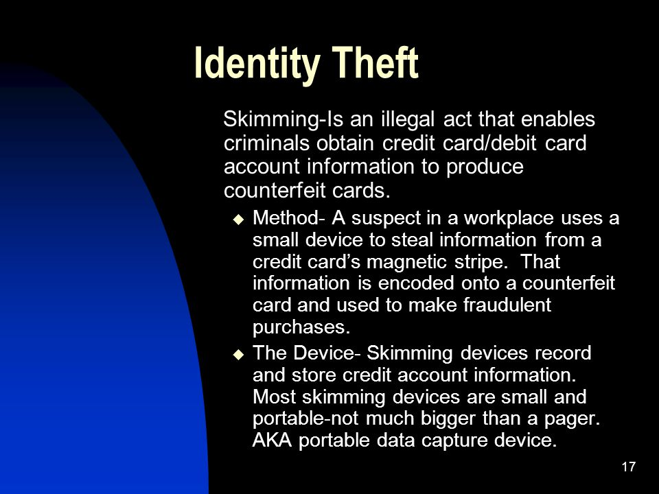 17 Identity Theft Skimming-Is an illegal act that enables criminals obtain credit card/debit card account information to produce counterfeit cards. 