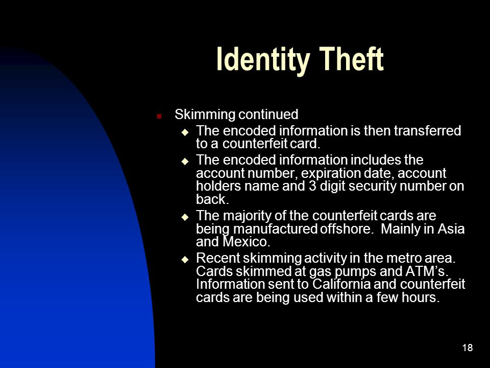 18 Identity Theft Skimming continued  The encoded information is then transferred to a counterfeit card.  The encoded information includes the accou