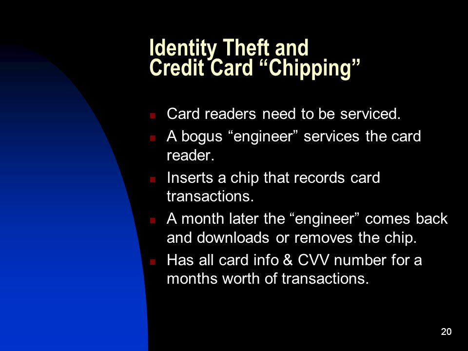 20 Identity Theft and Credit Card Chipping Card readers need to be serviced.