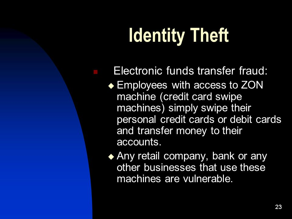23 Identity Theft Electronic funds transfer fraud:  Employees with access to ZON machine (credit card swipe machines) simply swipe their personal cre