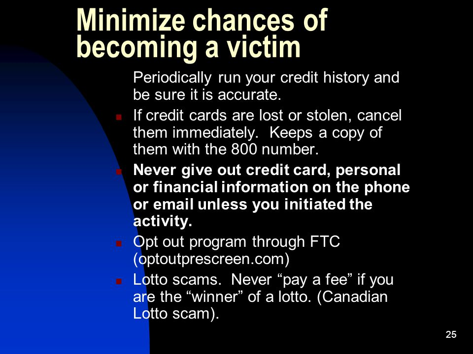 25 Minimize chances of becoming a victim Periodically run your credit history and be sure it is accurate. If credit cards are lost or stolen, cancel t