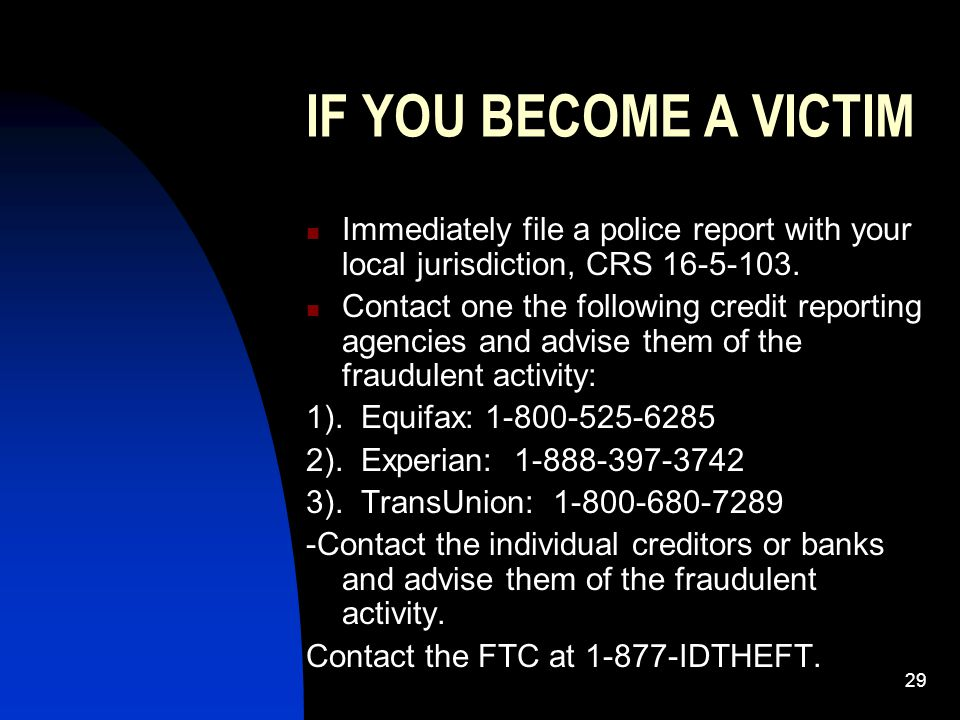 29 IF YOU BECOME A VICTIM Immediately file a police report with your local jurisdiction, CRS 16-5-103. Contact one the following credit reporting agen