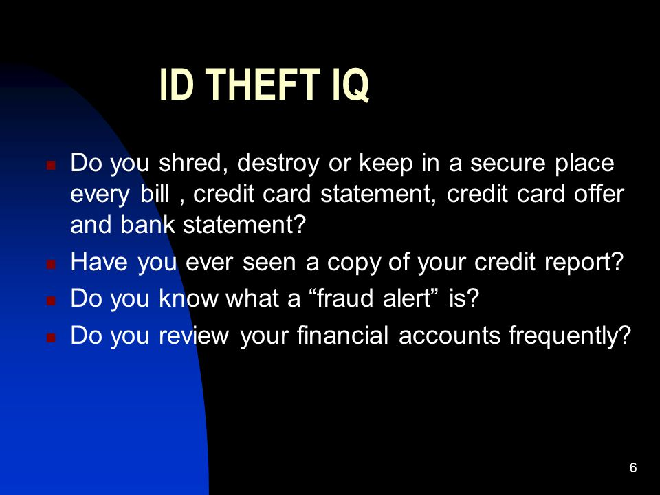 6 ID THEFT IQ Do you shred, destroy or keep in a secure place every bill, credit card statement, credit card offer and bank statement? Have you ever s