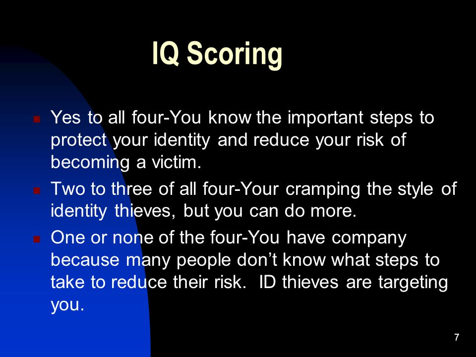7 IQ Scoring Yes to all four-You know the important steps to protect your identity and reduce your risk of becoming a victim. Two to three of all four