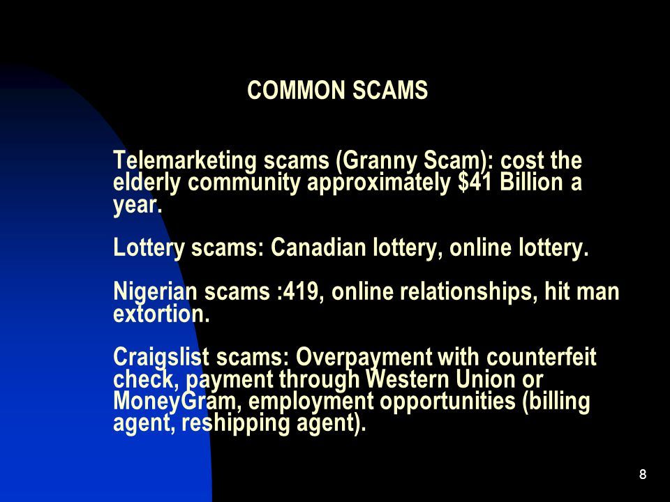 8 COMMON SCAMS Telemarketing scams (Granny Scam): cost the elderly community approximately $41 Billion a year. Lottery scams: Canadian lottery, online
