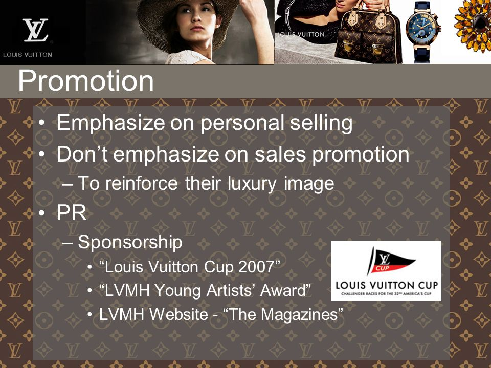 Promotion Emphasize on personal selling Don't emphasize on sales promotion –To reinforce their luxury image PR –Sponsorship Louis Vuitton Cup 2007 LVMH Young Artists' Award LVMH Website - The Magazines