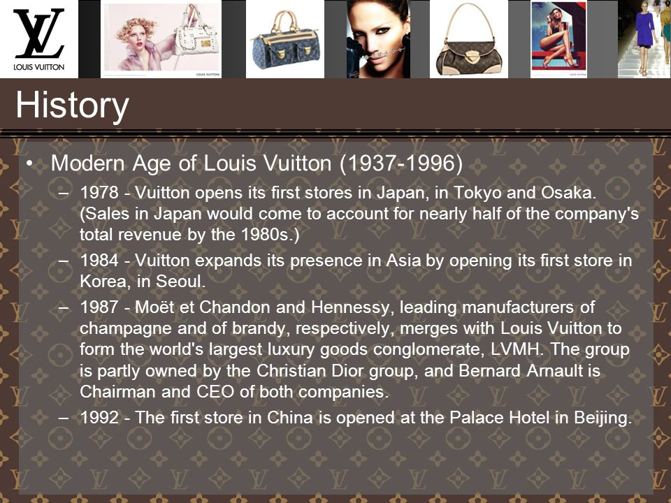 History Modern Age of Louis Vuitton (1937-1996) –1978 - Vuitton opens its first stores in Japan, in Tokyo and Osaka. (Sales in Japan would come to acc