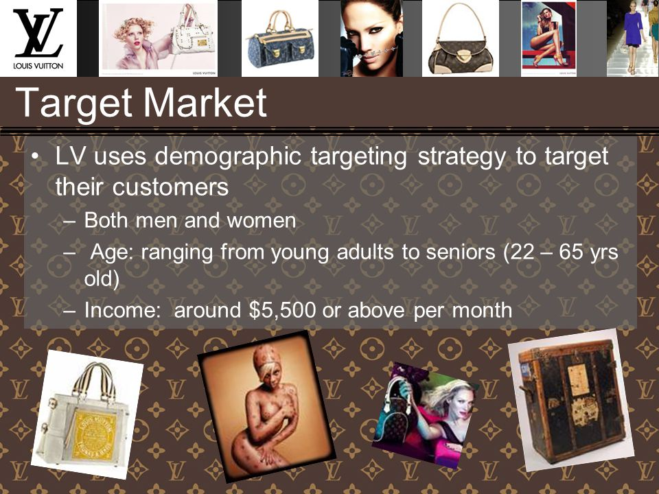 Target Market LV uses demographic targeting strategy to target their customers –Both men and women – Age: ranging from young adults to seniors (22 – 65 yrs old) –Income: around $5,500 or above per month