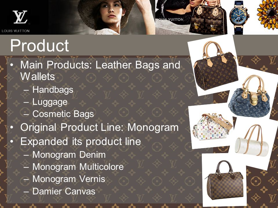 Main Products: Leather Bags and Wallets –Handbags –Luggage –Cosmetic Bags Original Product Line: Monogram Expanded its product line –Monogram Denim –Monogram Multicolore –Monogram Vernis –Damier Canvas Product