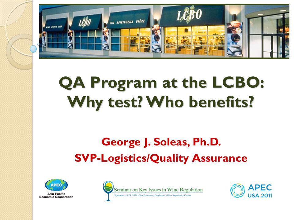 George J. Soleas, Ph.D. SVP-Logistics/Quality Assurance QA Program at the LCBO: Why test? Who benefits?